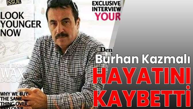 Burhan Kazmalı hayatını kaybetti