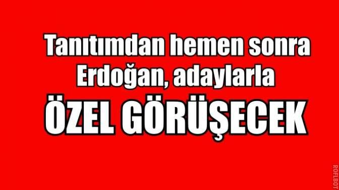 Erdoğan, adaylarla özel görüşecek