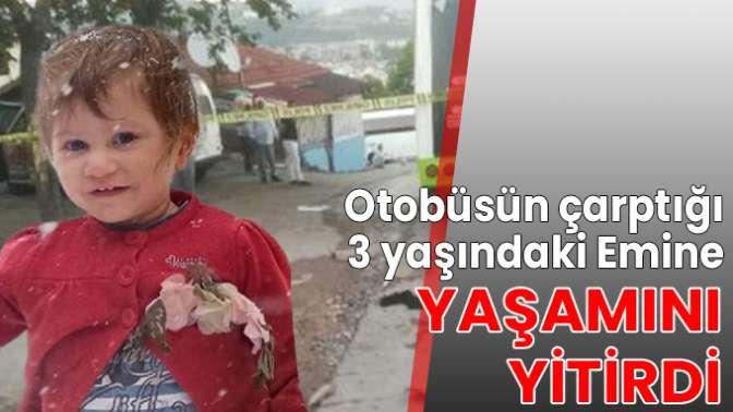 Otobüsün çarptığı 3 yaşındaki Emine yaşamını yitirdi
