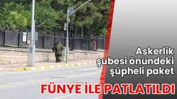 Askerlik şubesi önündeki şüpheli paket fünye ile patlatıldı