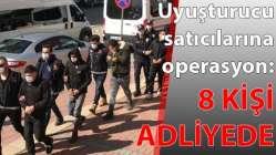 Uyuşturucu satıcılarına operasyon: 8 kişi adliyede