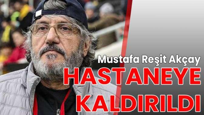 Mustafa Reşit Akçay hastaneye kaldırıldı